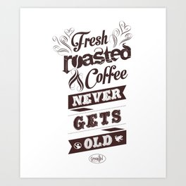 Fresh Roasted Coffee Never Gets Old Art Print