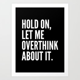 Hold On Let Me Overthink About It (Black & White) Art Print