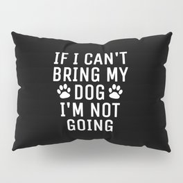 If I Can't Bring My Dog I'm Not Going (Black) Pillow Sham