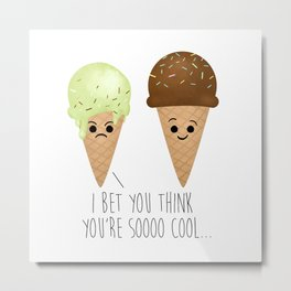 I Bet You Think You're Soooo Cool... Metal Print