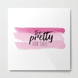 Too Pretty for Jail Metal Print