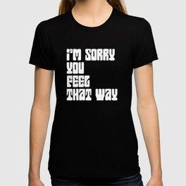 I'm Sorry You Feel That Way T-shirt