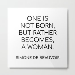 Simone de Beauvoir - ONE IS NOT BORN, BUT RATHER BECOMES, A WOMAN Metal Print