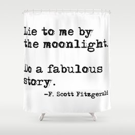 Lie to me by the moonlight - F. Scott Fitzgerald quote Shower Curtain