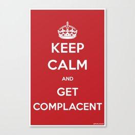 Keep Calm and Get Complacent Canvas Print