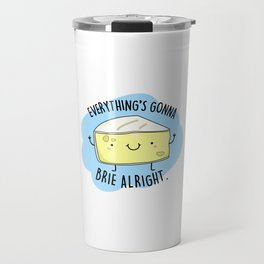 Everything's Gonna Brie Alright Cute Cheese Pun Travel Mug