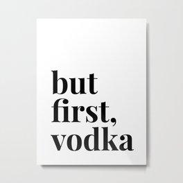 But First, Vodka Metal Print