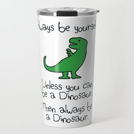Always Be Yourself, Unless You Can Be A Dinosaur Travel Mug