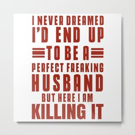 I Never Dreamed I'd End Up To Be A Perfect Freaking Husband Metal Print