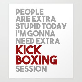 People Are Extra Stupid Today I'm Gonna Need Extra Kickboxing Session Art Print