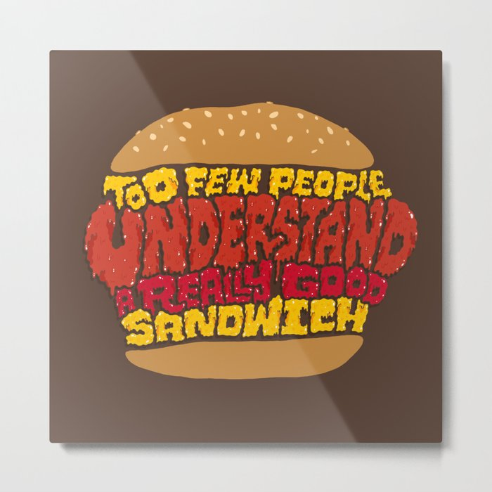 Too few people understand a really good sandwich.  Metal Print