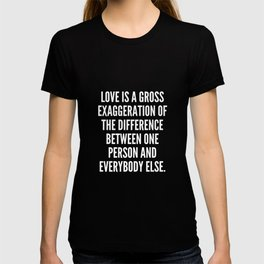 Love is a gross exaggeration of the difference between one person and everybody else T-shirt