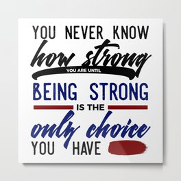 Being Strong Is Your Only Choice Metal Print