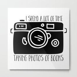 I Spend a Lot of Time Taking Photos of Books Metal Print