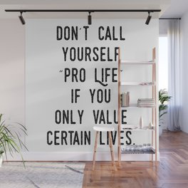 """Don't Call Yourself """"Pro Life"""" if you only Value Certain Lives Wall Mural"""