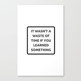 IT WASN'T A WASTE OF TIME IF YOU LEARNED SOMETHING Canvas Print