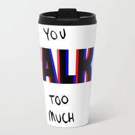 You talk too much Travel Mug