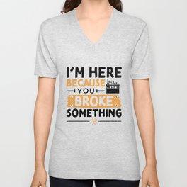 I'm Here Because You Broke Something Unisex V-Neck