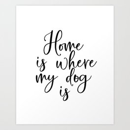 Home Is Where My Dog Is - Motivational Art, Inspirational Quote, Printable Quote, Home Decor, Typogr Art Print