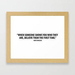 When someone shows you who they are, believe them the first time. - Maya Angelou Framed Art Print