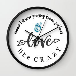 Never let praying knees get lazy; Love like Crazy Wall Clock
