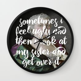 Sometimes I feel ugly and then I look at my sister and get over it Wall Clock