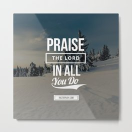 Praise the Lord in all you do Metal Print