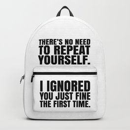 There's No Need To Repeat Yourself. I Ignored You Just Fine the First Time. Backpack