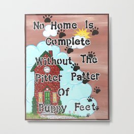 No Home Is Complete Without The Pitter Patter Of Puppy Feet, Art Print Metal Print