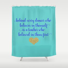 Dance Artwork - Behind Every Dancer Who Believes In Themself Is A Teacher who Believed In Them First Shower Curtain