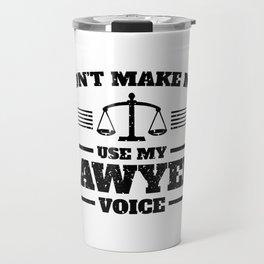 Don't Make Me use My Lawyer Voice Travel Mug