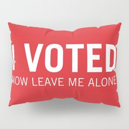 I voted. Now leave me alone. (Red) Pillow Sham