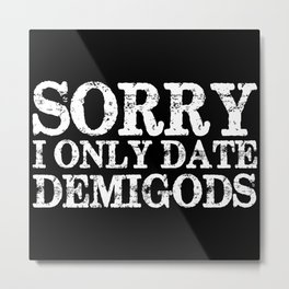 Sorry, I Only Date Demigods - Inverted Metal Print