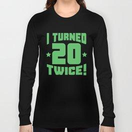 I Turned 20 Twice! Funny 40th Birthday Long Sleeve T-shirt