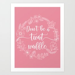 DON'T BE A TWATWAFFLE - Sweary Floral Wreath Art Print