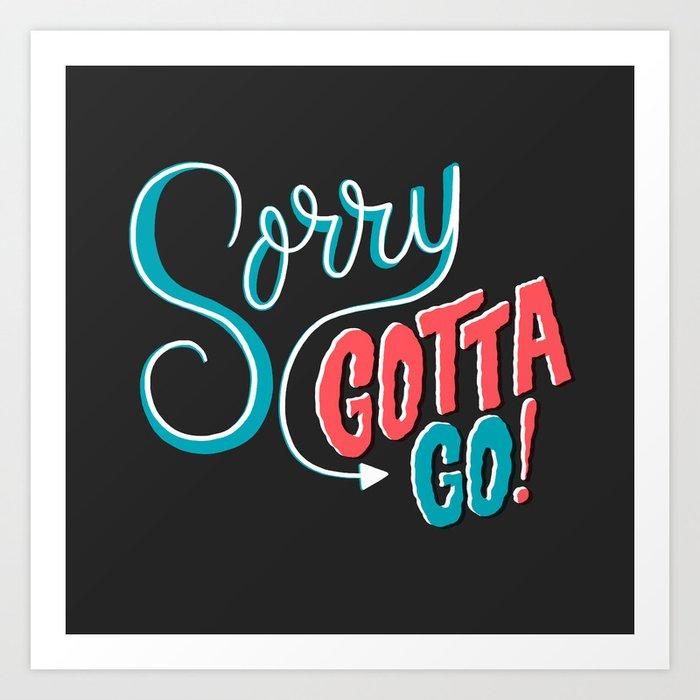 Sorry, Gotta Go! Art Print