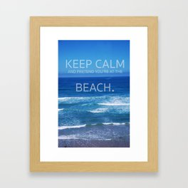 Keep Calm and Pretend you're at the Beach Framed Art Print
