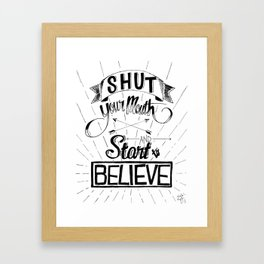 Shut Your Mouth and Start to Believe Framed Art Print