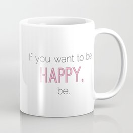 If You Want To Be Happy, Be Coffee Mug