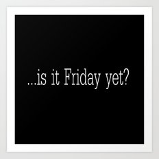 Is it Friday yet? Art Print
