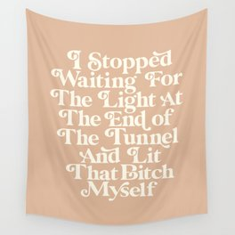 I Stopped Waiting for the Light at the End of the Tunnel and Lit That Bitch Myself Wall Tapestry