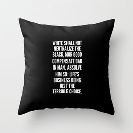 White shall not neutralize the black nor good compensate bad in man absolve him so life s business being just the terrible choice Throw Pillow