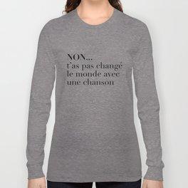 NON... t'as pas changé le monde avec une chanson Long Sleeve T-shirt