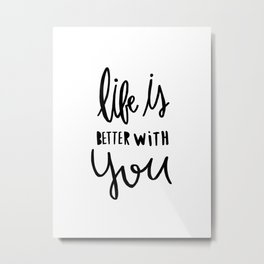 Life is better with you - hand lettered typography - black and white Metal Print