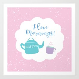 I Love Mornings! Art Print