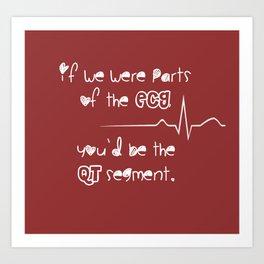 If we were parts of the ECG, you'd be the QT segment, cutie. Art Print