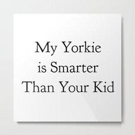 My Yorkie is Smarter Than Your Kid in Black Metal Print