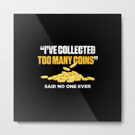 I Have Collected Too Many Coins Said No One Ever Funny Metal Print