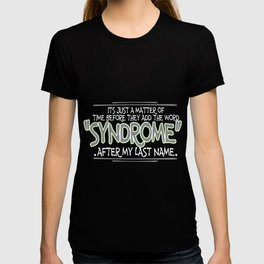 Its just a matter of time before they add the word syndrome after my last name T-shirt