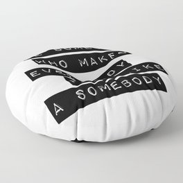 Be someone who makes everybody feel like a somebody Floor Pillow